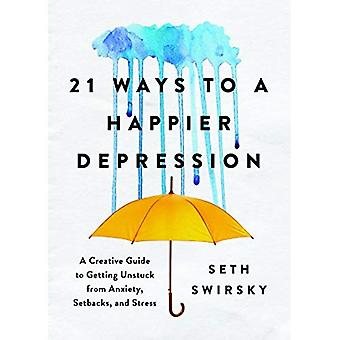 21 Ways to a Happier Depression: A Creative Guide to Getting Unstuck from Anxiety, Setbacks, and� Stress