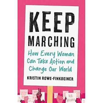 Keep Marching: How to Take� Action and Change Our World-One Woman at a Time