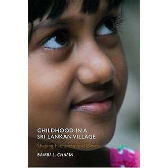 Childhood in a Sri Lankan Village Shaping Hierarchy and Desire by Chapin & Bambi L.