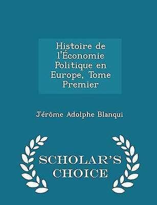 Histoire de lconomie Politique en Europe Tome Premier  Scholars Choice Edition by Blanqui & Jrme Adolphe
