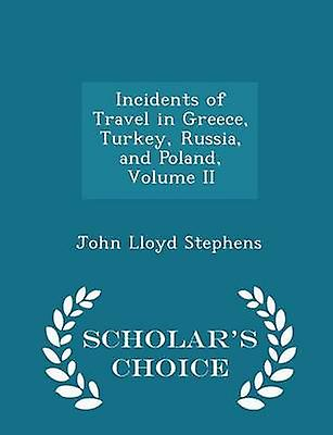 Incidents of Travel in Greece Turkey Russia and Poland Volume II  Scholars Choice Edition by Stephens & John Lloyd