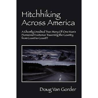 Hitchhiking Across America A Ghostly Unedited True Story of One Mans Pioneered Existence Traversing the Country from Coast to Coast by Van Gorder & Doug