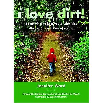 I Love Dirt! - 52 Activities to Help You and Your Kids Discover the Wo