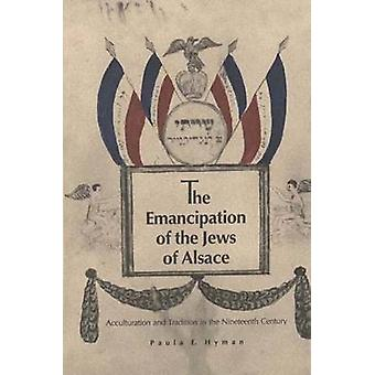 The Emancipation of the Jews of Alsace Acculturation and Tradition in the Nineteenth Century by Hyman & Paula E.