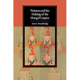 Women and the Making of the Mongol Empire by Anne F. Broadbridge