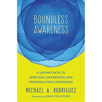 Boundless Awareness  A Loving Path to Spiritual Awakening and Freedom from Suffering by Michael Rodriguez & Foreword by Joan Tollifson
