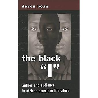 The Black I  Author and Audience in African American Literature by Devon Boan