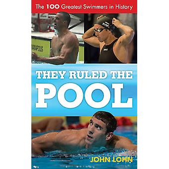 They Ruled the Pool The 100 Greatest Swimmers in History by Lohn & John