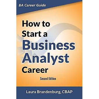 How to Start a Business Analyst Career The handbook to apply business analysis techniques  select requirements training and explore job roles leading to a lucrative technology career by Brandenburg & Laura