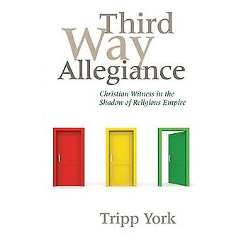 Third Way Allegiance Christian Witness in the Shadow of Religious Empire by York & Tripp