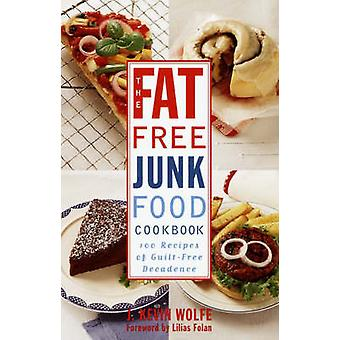 The FatFree Junk Food Cookbook 100 Recipes of GuiltFree Decadence by Wolfe & J. Kevin