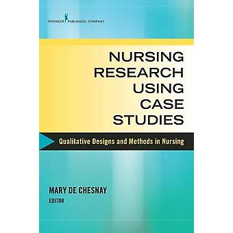 Nursing Research Using Case Studies Qualitative Designs and Methods in Nursing by de Chesnay & Mary