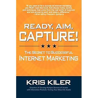 Ready Aim Capture The Secret to Successful Internet Marketing by Kiler & Kris