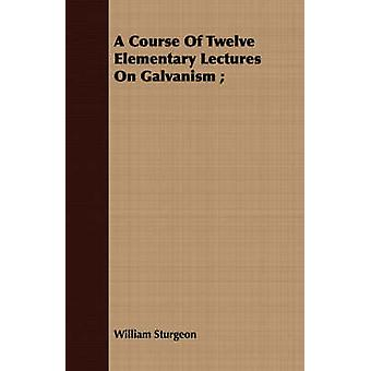 A Course Of Twelve Elementary Lectures On Galvanism by Sturgeon & William