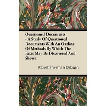 Questioned Documents  A Study of Questioned Documents with an Outline of Methods by Which the Facts May Be Discovered and Shown by Osborn & Albert Sherman