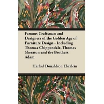 Famous Craftsman and Designers of the Golden Age of Furniture Design  Including Thomas Chippendale Thomas Sheraton and the Brothers Adam by Eberlein & Harlod Donaldson