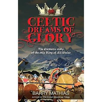 Celtic Dreams of Glory The Dramatic Story of the Only King of All Wales by Mathias & Barry