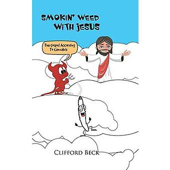 Smokin Weed With Jesus The Gospel According To Cannabis by Beck & Clifford