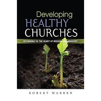 Developing Healthy Churches  Returning to the Heart of Mission and Ministry by Robert Warren