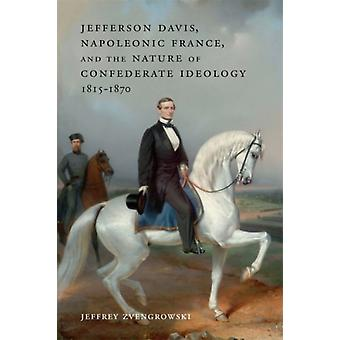 Jefferson Davis Napoleonic France and the Nature of Confederate Ideology 18151870 by Other Jeffrey Zvengrowski