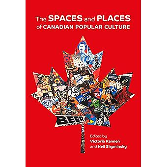 The Spaces and Places of Canadian Popular Culture by Victoria Kannen