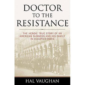 Doctor to the Resistance  The Heroic True Story of an American Surgeon and His Family in Occupied Paris by Hal Vaughan
