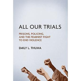 All Our Trials  Prisons Policing and the Feminist Fight to End Violence by Emily L Thuma