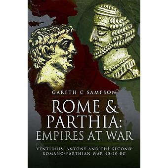Rome and Parthia Empires at War  Ventidius Antony and the Second RomanoParthian War 4020 BC by Gareth C Sampson