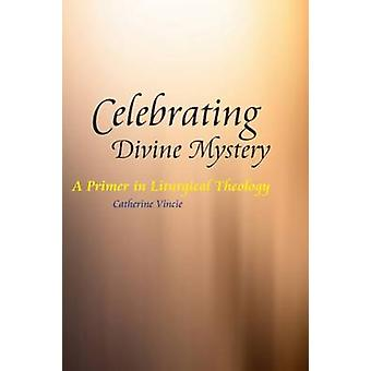 Celebrating Divine Mystery A Primer in Liturgical Theology by Vincie & Catherine