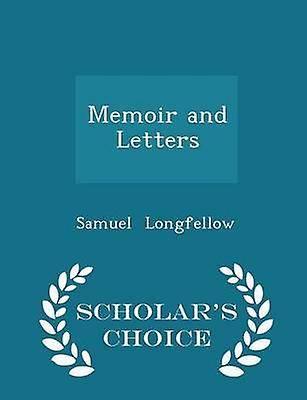 Memoir and Letters  Scholars Choice Edition by Longfellow & Samuel