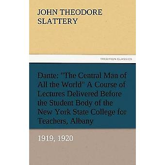 Dante The Central Man of All the World a Course of Lectures Delivered Before the Student Body of the New York State Colleg by Slattery & John T.