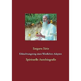Erleuchtungsweg eines Westlichen Adepten Spirituelle Autobiografie Erleuchtungsweg Eines Westlichen Adepten by Sirio & Satguru