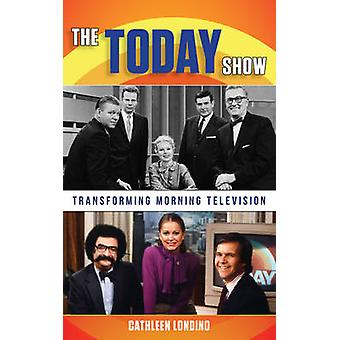 The Today Show - Transforming Morning Television by Cathleen M. Londin