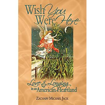 Wish You Were Here - Love and Longing in an American Heartland by Zach