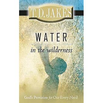Water in the Wilderness - God's Provision for Our Every Need by T D Ja