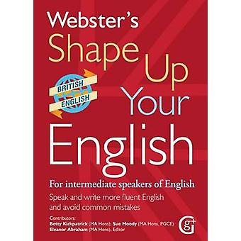 Websters Shape Up Your English For Intermediate Speakers of English Speak and Write More Fluent English and Avoid Common Mistakes 2017 by Betty Kirkpatrick & Sue Moody & Edited by Eleanor Abraham
