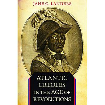Atlantic Creoles in the Age of Revolutions by Jane G. Landers