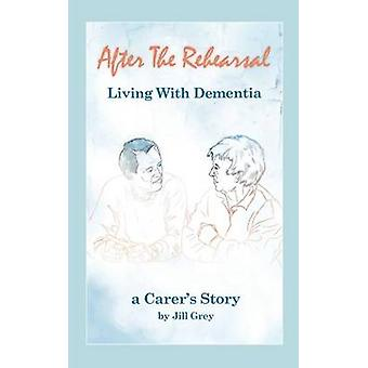 After the Rehearsal  Living with Dementia a Carers Story by Grey & Jill