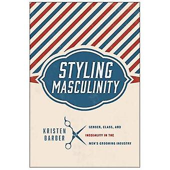 Styling Masculinity Gender Class and Inequality in the Mens Grooming Industry by Barber & Kristen