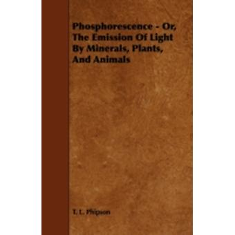 Phosphorescence Or the Emission of Light by Minerals Plants and Animals by Phipson & T. L.