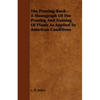 The PruningBook  A Monograph of the Pruning and Training of Plants as Applied to American Conditions by Bailey & L. H.