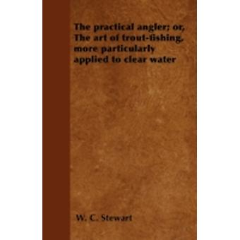 The Practical Angler Or The Art of TroutFishing  More Particularly Applied to Clear Water by Stewart & W. C.
