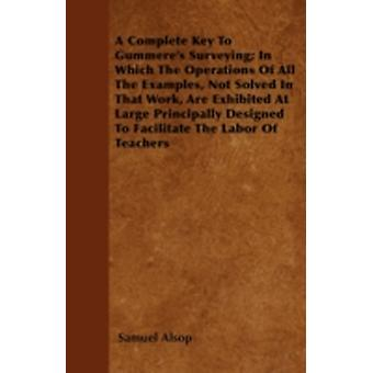 A Complete Key To Gummeres Surveying In Which The Operations Of All The Examples Not Solved In That Work Are Exhibited At Large Principally Designed To Facilitate The Labor Of Teachers by Alsop & Samuel