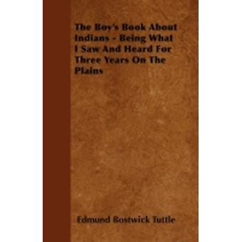 The Boys Book about Indians  Being What I Saw and Heard for Three Years on the Plains by Tuttle & Edmund Bostwick