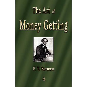The Art of Money Getting Golden Rules for Making Money by Barnum & P. T.