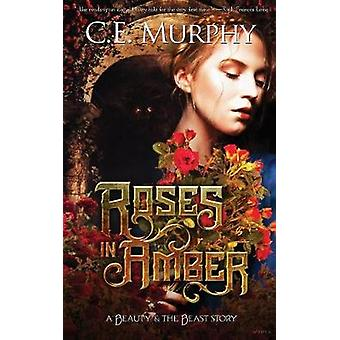 Roses in Amber A Beauty and the Beast story by Murphy & C. E.