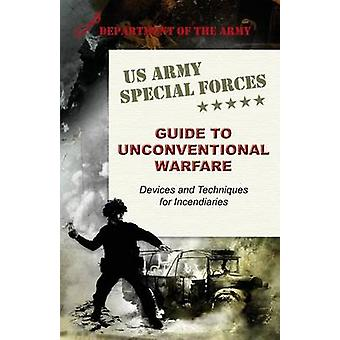 U.S. Army Special Forces Guide to Unconventional Warfare Devices and Techniques for Incendiaries by Army