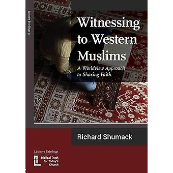 Witnessing to Western Muslims  A Worldview Approach to Western Faith by Shumack & Richard