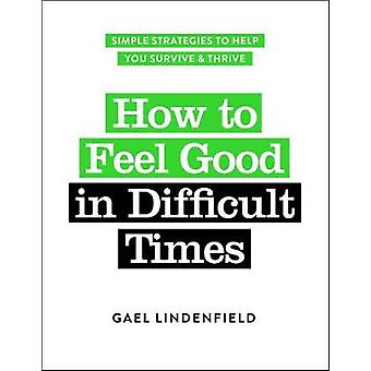 How to Feel Good in Difficult Times - Simple Strategies to Help You Su