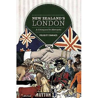 New Zealand's London - A Colony and Its Metropolis by Felicity Barnes